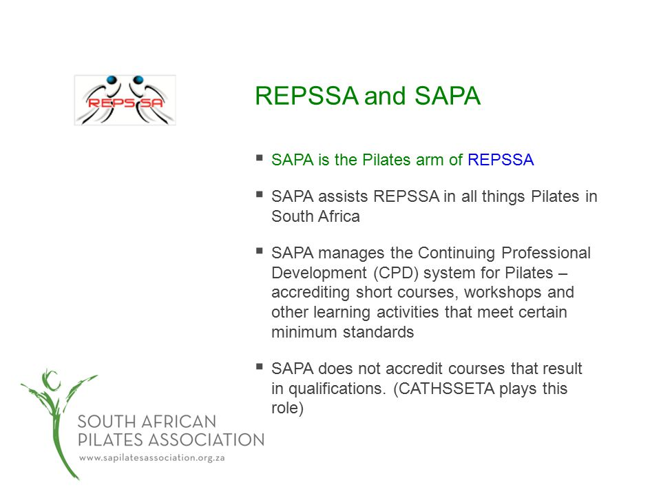 REPSSA and SAPA  SAPA is the Pilates arm of REPSSA  SAPA assists REPSSA in all things Pilates in South Africa  SAPA manages the Continuing Professional Development (CPD) system for Pilates – accrediting short courses, workshops and other learning activities that meet certain minimum standards  SAPA does not accredit courses that result in qualifications.
