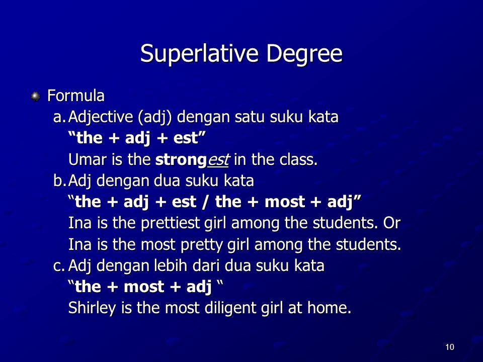 "10 Superlative Degree Formula a.Adjective (adj) dengan satu suku kata ""the + adj + est"" Umar is the strongest in the class. b.Adj dengan dua suku kata"