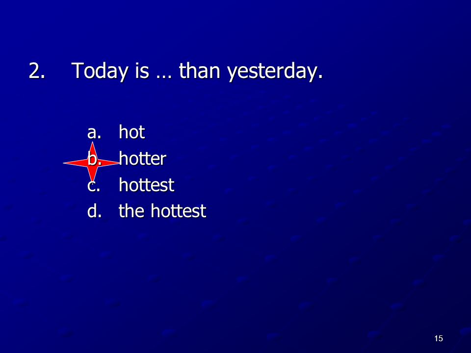 15 2.Today is … than yesterday. a.hot b.hotter c.hottest d.the hottest
