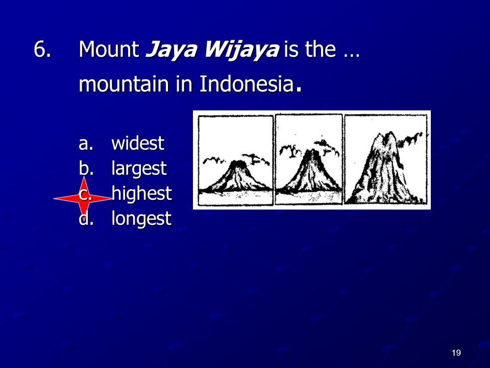 19 6.Mount Jaya Wijaya is the … mountain in Indonesia. a.widest b.largest c.highest d.longest