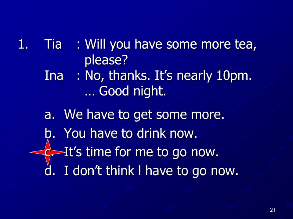 21 1.Tia: Will you have some more tea, please? Ina: No, thanks. It's nearly 10pm. … Good night. a.We have to get some more. b.You have to drink now. c