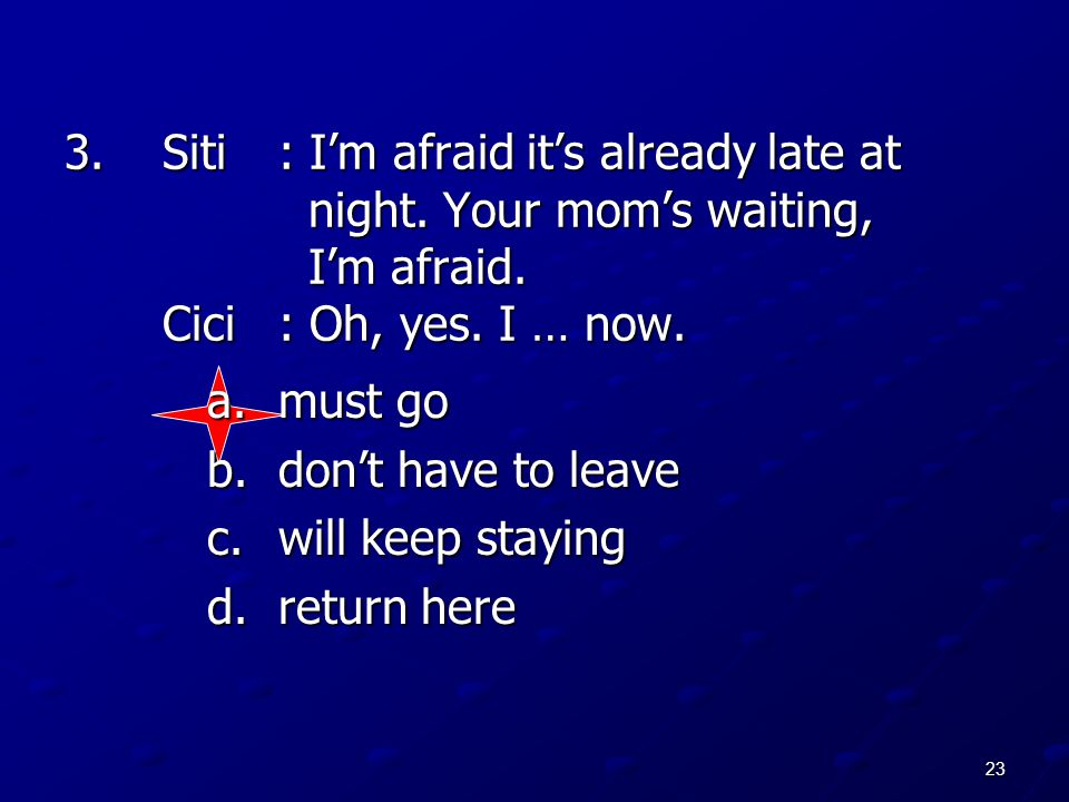 23 3.Siti: I'm afraid it's already late at night. Your mom's waiting, I'm afraid. Cici: Oh, yes. I … now. a.must go b.don't have to leave c.will keep