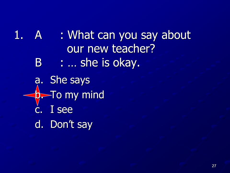 27 1.A: What can you say about our new teacher? B: … she is okay. a.She says b.To my mind c.I see d.Don't say