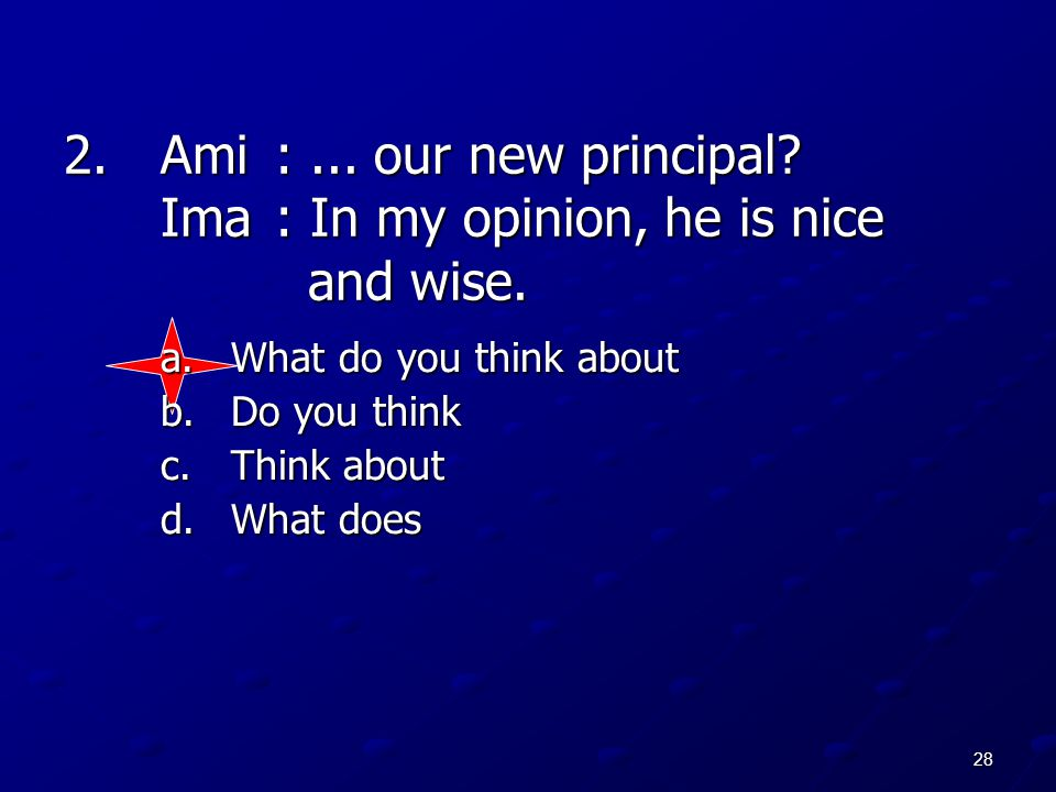 28 2.Ami:... our new principal? Ima: In my opinion, he is nice and wise. a.What do you think about b.Do you think c.Think about d.What does