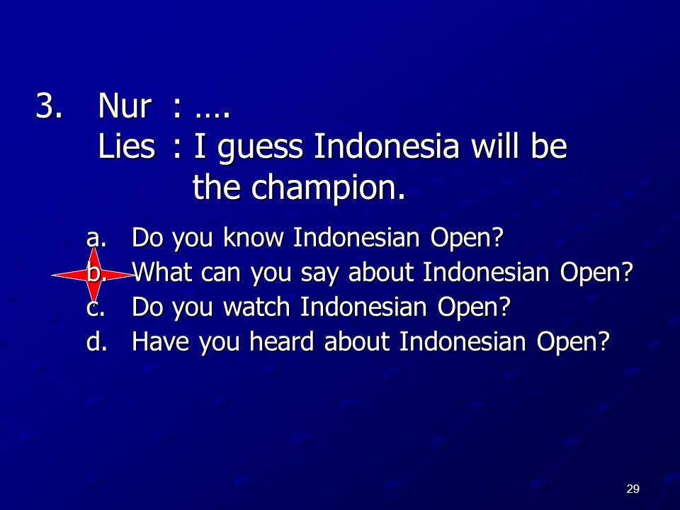 29 3.Nur: …. Lies: I guess Indonesia will be the champion. a.Do you know Indonesian Open? b.What can you say about Indonesian Open? c.Do you watch Ind
