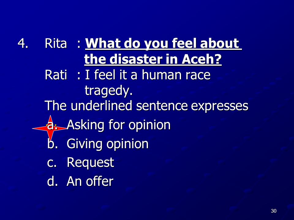 30 4.Rita: What do you feel about the disaster in Aceh? Rati: I feel it a human race tragedy. The underlined sentence expresses … a.Asking for opinion