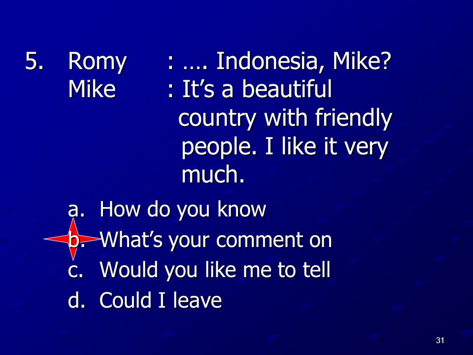 31 5.Romy: …. Indonesia, Mike? Mike: It's a beautiful country with friendly people. I like it very much. a.How do you know b.What's your comment on c.