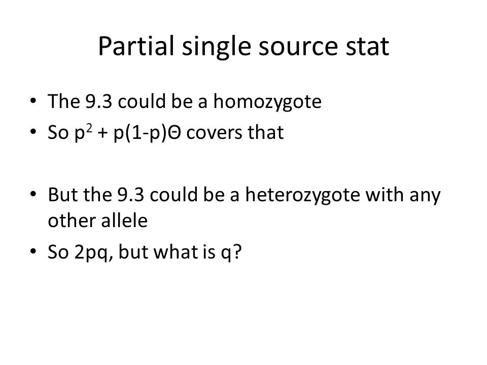 Partial single source stat The 9.3 could be a homozygote So p 2 + p(1-p)Θ covers that But the 9.3 could be a heterozygote with any other allele So 2pq