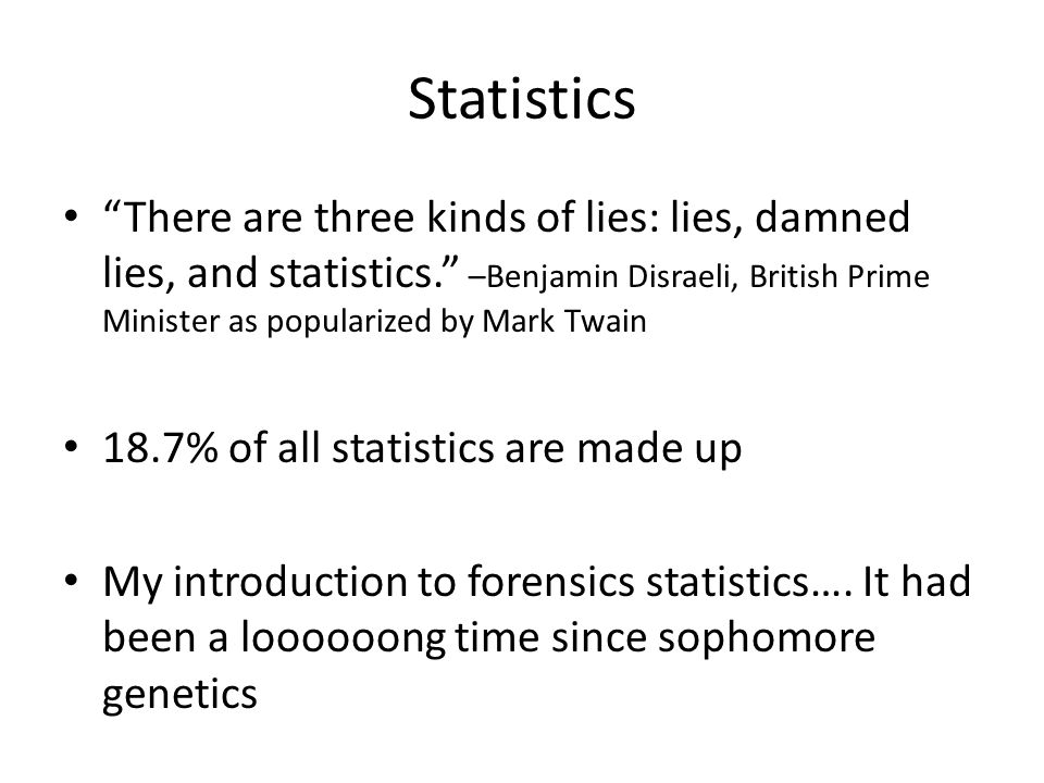 """Statistics """"There are three kinds of lies: lies, damned lies, and statistics."""" –Benjamin Disraeli, British Prime Minister as popularized by Mark Twain"""