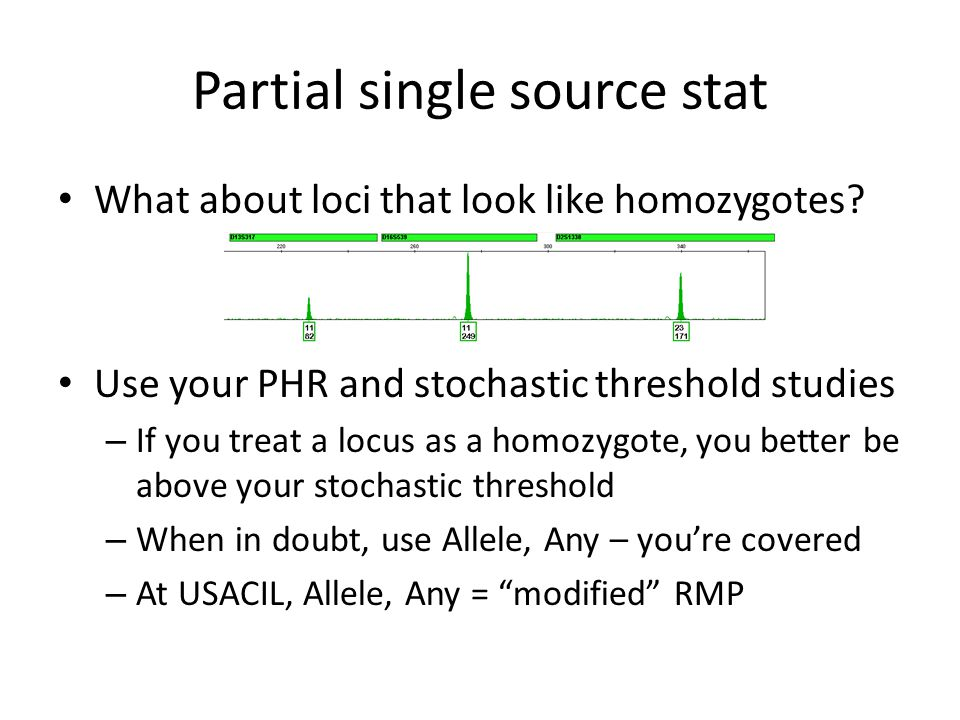 Partial single source stat What about loci that look like homozygotes? Use your PHR and stochastic threshold studies – If you treat a locus as a homoz
