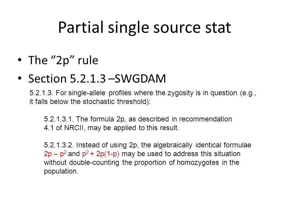 """Partial single source stat The """"2p"""" rule Section 5.2.1.3 –SWGDAM 5.2.1.3. For single-allele profiles where the zygosity is in question (e.g., it falls"""