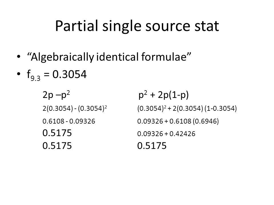 "Partial single source stat ""Algebraically identical formulae"" f 9.3 = 0.3054 2p –p 2 p 2 + 2p(1-p) 2(0.3054) - (0.3054) 2 (0.3054) 2 + 2(0.3054) (1-0."