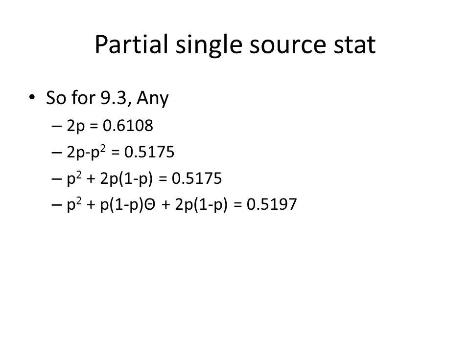 Partial single source stat So for 9.3, Any – 2p = 0.6108 – 2p-p 2 = 0.5175 – p 2 + 2p(1-p) = 0.5175 – p 2 + p(1-p)Θ + 2p(1-p) = 0.5197