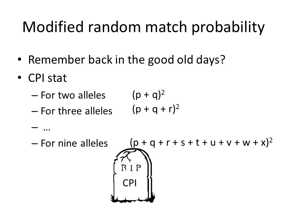 Modified random match probability Remember back in the good old days? CPI stat – For two alleles – For three alleles – … – For nine alleles (p + q) 2