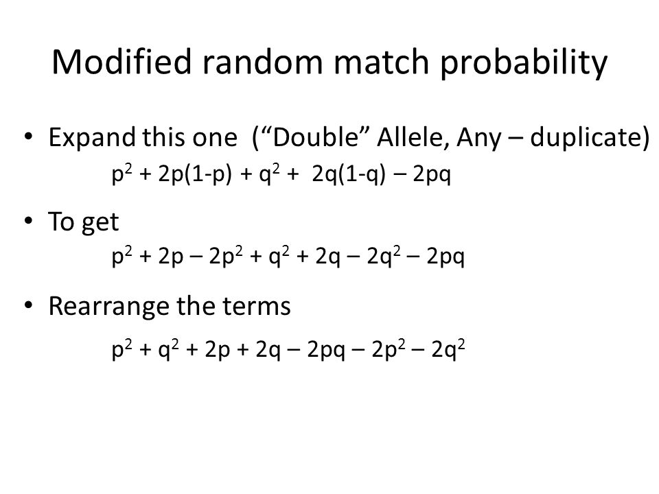 """Modified random match probability Expand this one (""""Double"""" Allele, Any – duplicate) To get Rearrange the terms p 2 + 2p(1-p) + q 2 + 2q(1-q) – 2pq p"""