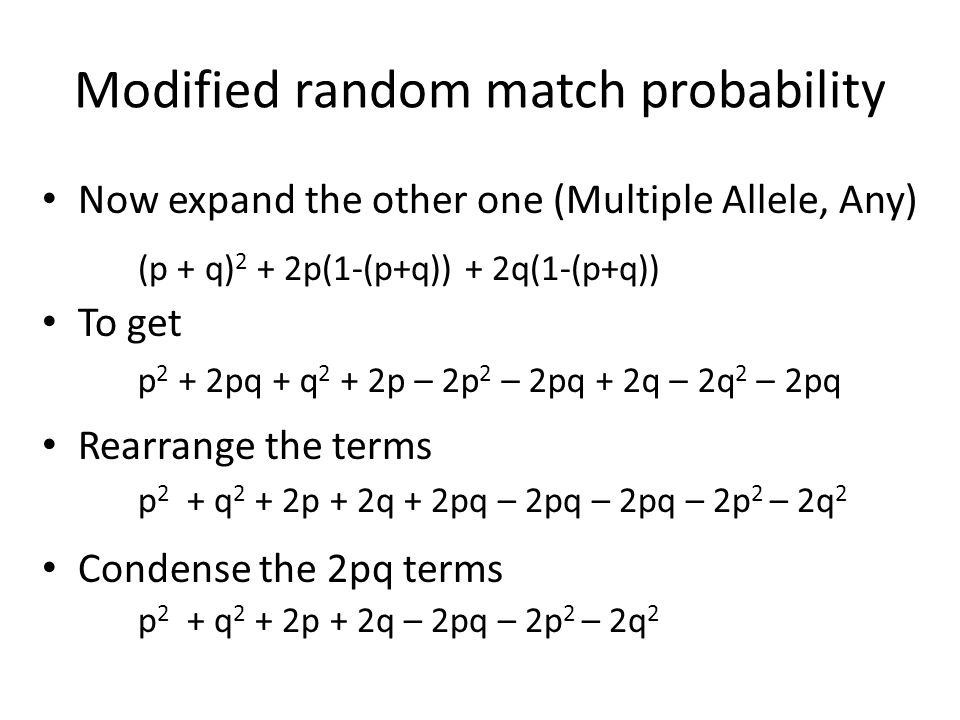 Modified random match probability Now expand the other one (Multiple Allele, Any) To get Rearrange the terms Condense the 2pq terms p 2 + 2pq + q 2 +