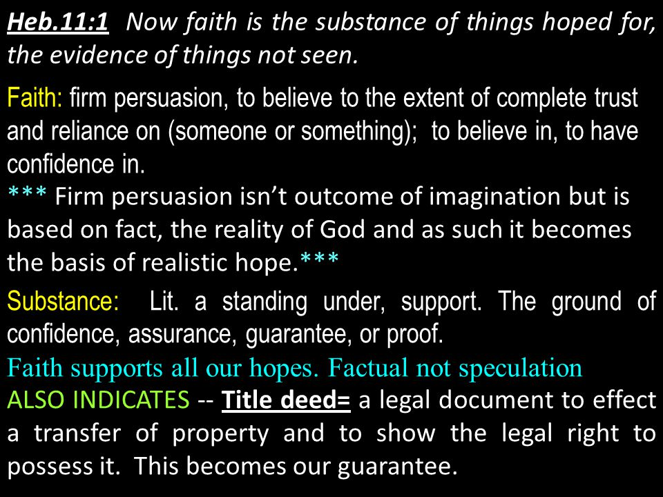 Heb.11:1 Now faith is the substance of things hoped for, the evidence of things not seen. Faith: firm persuasion, to believe to the extent of complete