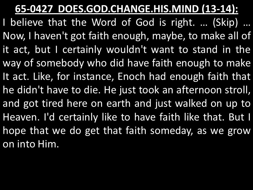 65-0427 DOES.GOD.CHANGE.HIS.MIND (13-14): I believe that the Word of God is right. … (Skip) … Now, I haven't got faith enough, maybe, to make all of i