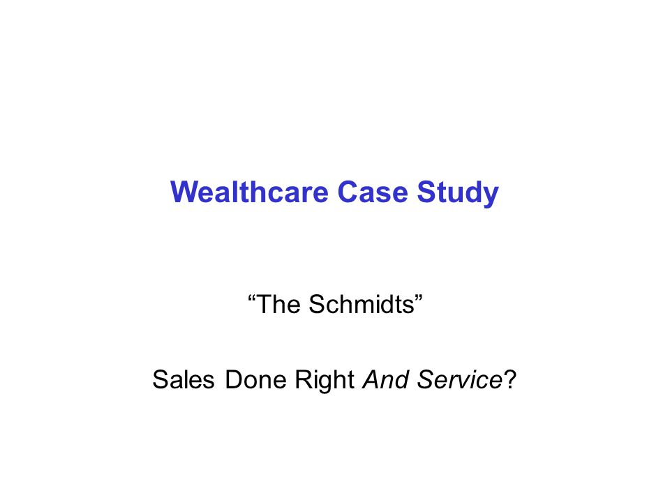 "Wealthcare Case Study ""The Schmidts"" Sales Done Right And Service?"