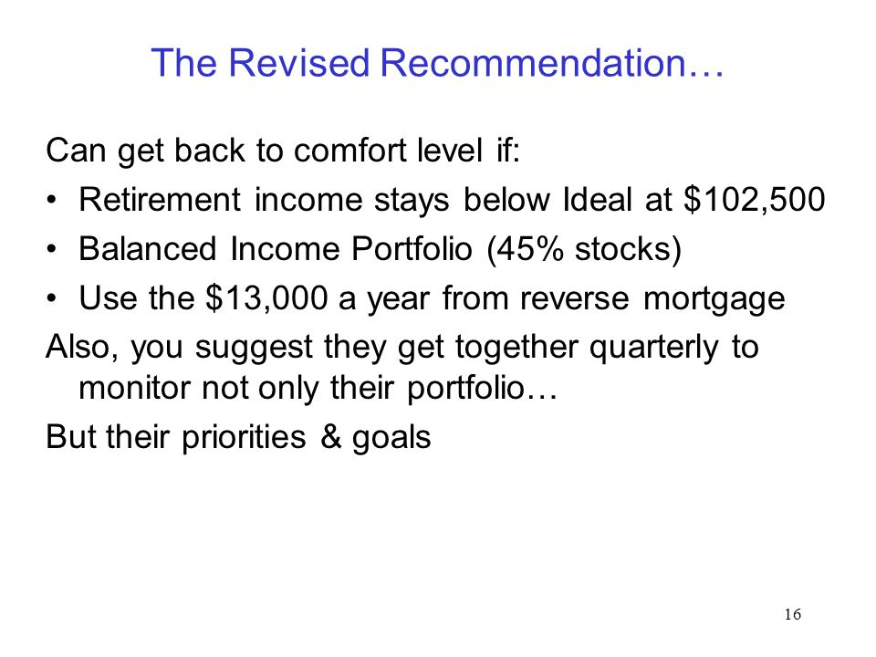 16 The Revised Recommendation… Can get back to comfort level if: Retirement income stays below Ideal at $102,500 Balanced Income Portfolio (45% stocks