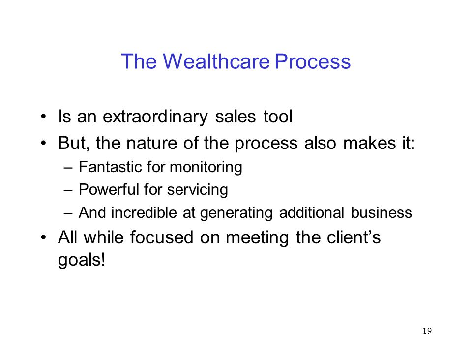 19 The Wealthcare Process Is an extraordinary sales tool But, the nature of the process also makes it: –Fantastic for monitoring –Powerful for servici