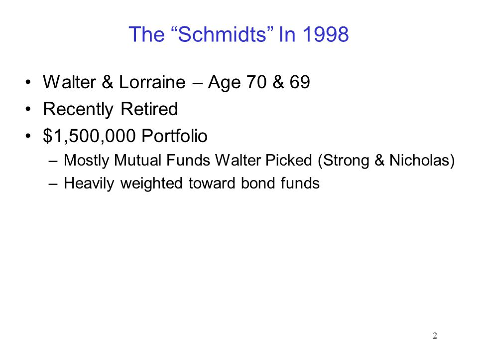 "2 The ""Schmidts"" In 1998 Walter & Lorraine – Age 70 & 69 Recently Retired $1,500,000 Portfolio –Mostly Mutual Funds Walter Picked (Strong & Nicholas)"