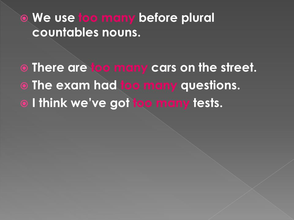  We use too many before plural countables nouns.  There are too many cars on the street.