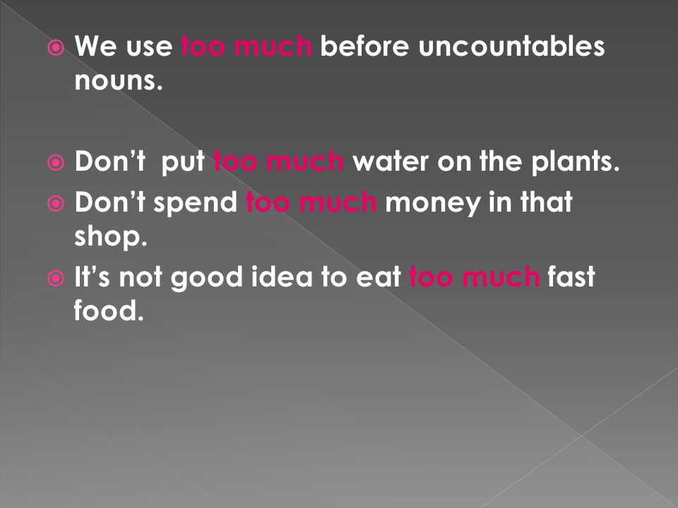  We use too much before uncountables nouns.  Don't put too much water on the plants.  Don't spend too much money in that shop.  It's not good idea