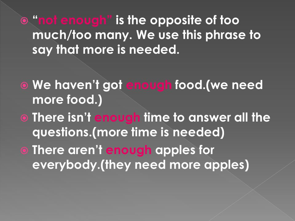 """ """"not enough"""" is the opposite of too much/too many. We use this phrase to say that more is needed.  We haven't got enough food.(we need more food.)"""