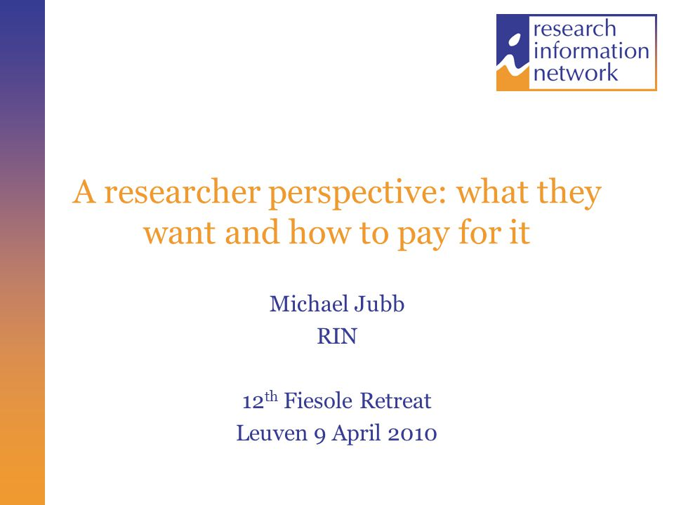 A researcher perspective: what they want and how to pay for it Michael Jubb RIN 12 th Fiesole Retreat Leuven 9 April 2010