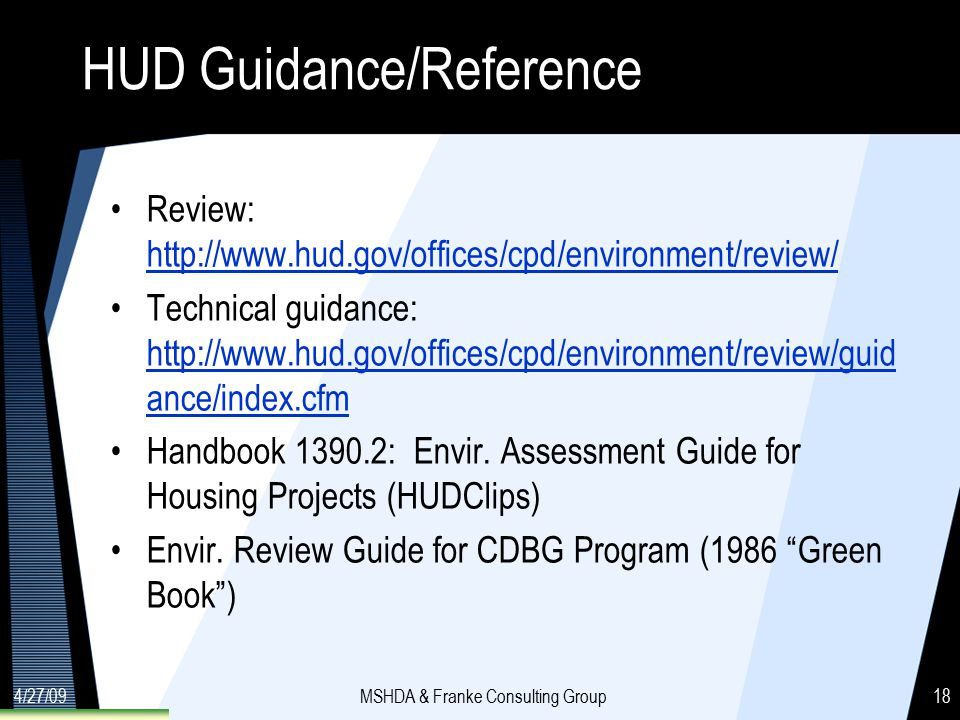 4/27/09MSHDA & Franke Consulting Group18 HUD Guidance/Reference Review: http://www.hud.gov/offices/cpd/environment/review/ http://www.hud.gov/offices/cpd/environment/review/ Technical guidance: http://www.hud.gov/offices/cpd/environment/review/guid ance/index.cfm http://www.hud.gov/offices/cpd/environment/review/guid ance/index.cfm Handbook 1390.2: Envir.