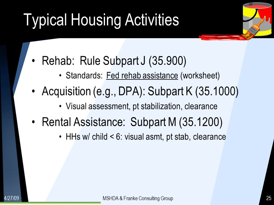 4/27/09MSHDA & Franke Consulting Group25 Typical Housing Activities Rehab: Rule Subpart J (35.900) Standards: Fed rehab assistance (worksheet) Acquisition (e.g., DPA): Subpart K (35.1000) Visual assessment, pt stabilization, clearance Rental Assistance: Subpart M (35.1200) HHs w/ child < 6: visual asmt, pt stab, clearance