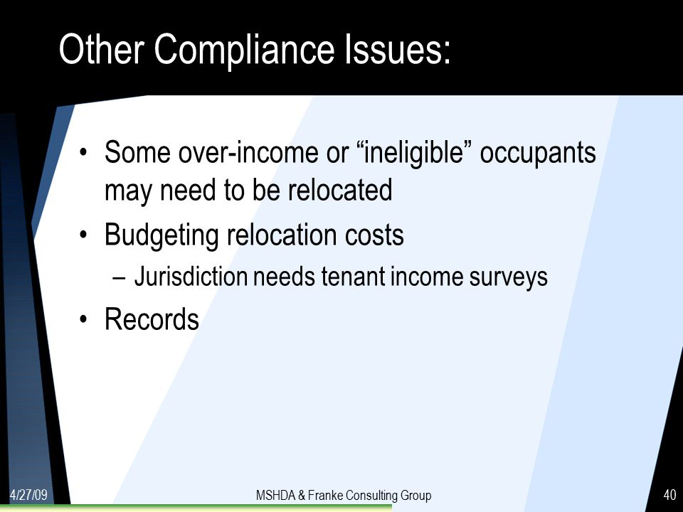 4/27/09MSHDA & Franke Consulting Group40 Other Compliance Issues: Some over-income or ineligible occupants may need to be relocated Budgeting relocation costs –Jurisdiction needs tenant income surveys Records