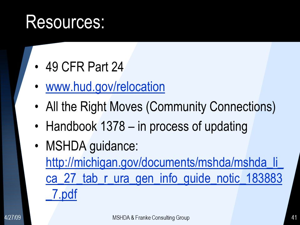 4/27/09MSHDA & Franke Consulting Group41 Resources: 49 CFR Part 24 www.hud.gov/relocation All the Right Moves (Community Connections) Handbook 1378 – in process of updating MSHDA guidance: http://michigan.gov/documents/mshda/mshda_li_ ca_27_tab_r_ura_gen_info_guide_notic_183883 _7.pdf http://michigan.gov/documents/mshda/mshda_li_ ca_27_tab_r_ura_gen_info_guide_notic_183883 _7.pdf