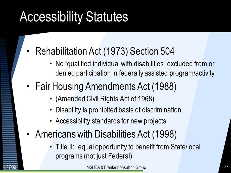 4/27/09MSHDA & Franke Consulting Group44 Accessibility Statutes Rehabilitation Act (1973) Section 504 No qualified individual with disabilities excluded from or denied participation in federally assisted program/activity Fair Housing Amendments Act (1988) (Amended Civil Rights Act of 1968) Disability is prohibited basis of discrimination Accessibility standards for new projects Americans with Disabilities Act (1998) Title II: equal opportunity to benefit from State/local programs (not just Federal)