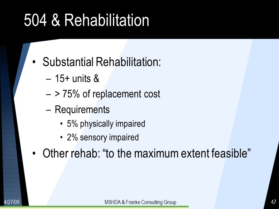 4/27/09MSHDA & Franke Consulting Group47 504 & Rehabilitation Substantial Rehabilitation: –15+ units & –> 75% of replacement cost –Requirements 5% physically impaired 2% sensory impaired Other rehab: to the maximum extent feasible
