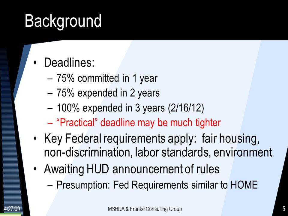 4/27/09MSHDA & Franke Consulting Group5 Background Deadlines: –75% committed in 1 year –75% expended in 2 years –100% expended in 3 years (2/16/12) – Practical deadline may be much tighter Key Federal requirements apply: fair housing, non-discrimination, labor standards, environment Awaiting HUD announcement of rules –Presumption: Fed Requirements similar to HOME