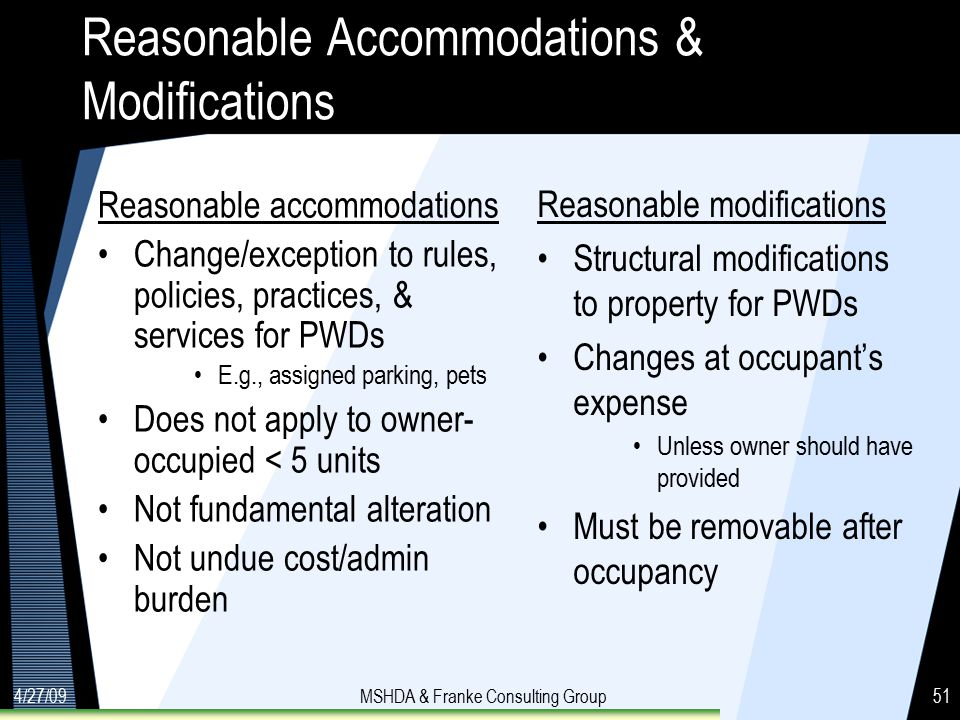 4/27/09MSHDA & Franke Consulting Group51 Reasonable Accommodations & Modifications Reasonable accommodations Change/exception to rules, policies, practices, & services for PWDs E.g., assigned parking, pets Does not apply to owner- occupied < 5 units Not fundamental alteration Not undue cost/admin burden Reasonable modifications Structural modifications to property for PWDs Changes at occupant's expense Unless owner should have provided Must be removable after occupancy
