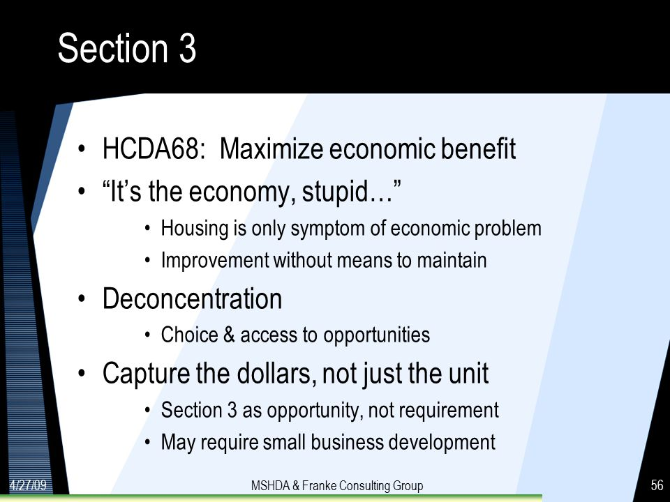 4/27/09MSHDA & Franke Consulting Group56 Section 3 HCDA68: Maximize economic benefit It's the economy, stupid… Housing is only symptom of economic problem Improvement without means to maintain Deconcentration Choice & access to opportunities Capture the dollars, not just the unit Section 3 as opportunity, not requirement May require small business development
