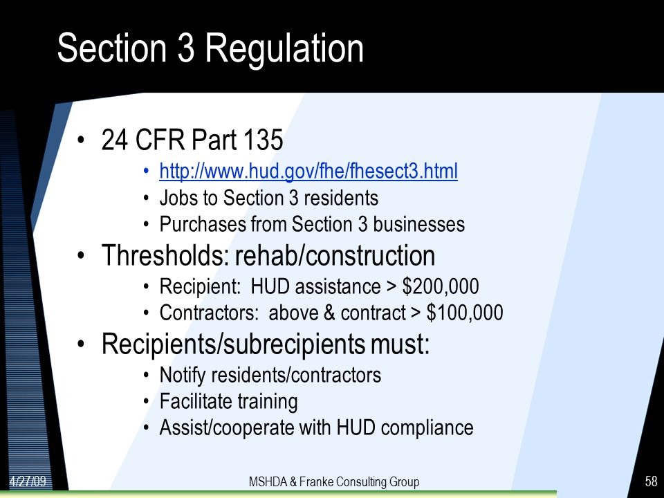 4/27/09MSHDA & Franke Consulting Group58 Section 3 Regulation 24 CFR Part 135 http://www.hud.gov/fhe/fhesect3.html Jobs to Section 3 residents Purchases from Section 3 businesses Thresholds: rehab/construction Recipient: HUD assistance > $200,000 Contractors: above & contract > $100,000 Recipients/subrecipients must: Notify residents/contractors Facilitate training Assist/cooperate with HUD compliance