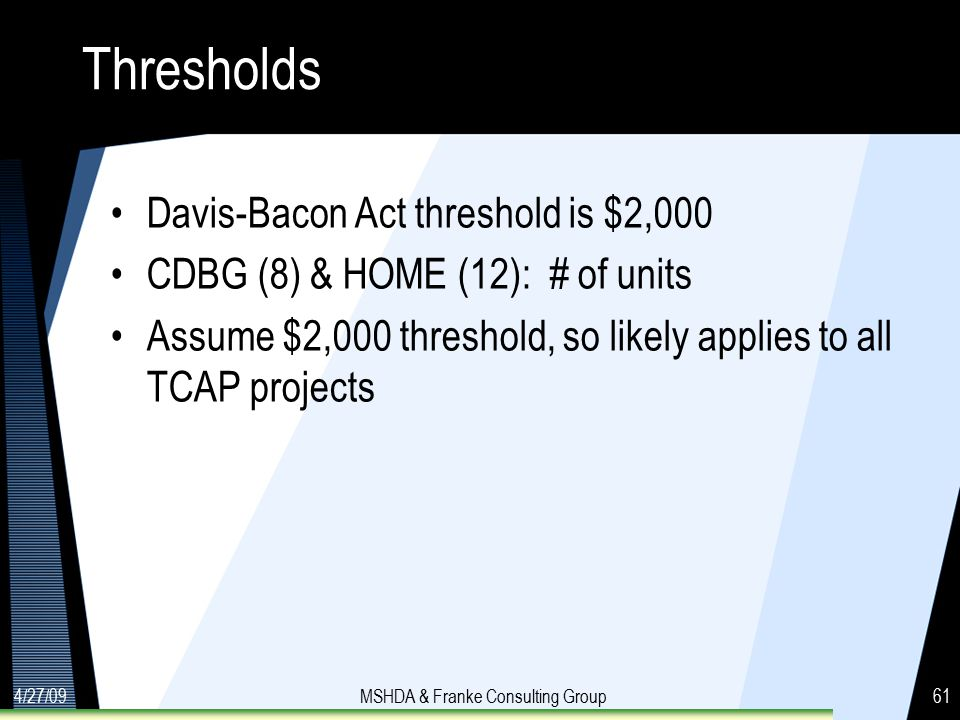 4/27/09MSHDA & Franke Consulting Group61 Thresholds Davis-Bacon Act threshold is $2,000 CDBG (8) & HOME (12): # of units Assume $2,000 threshold, so likely applies to all TCAP projects