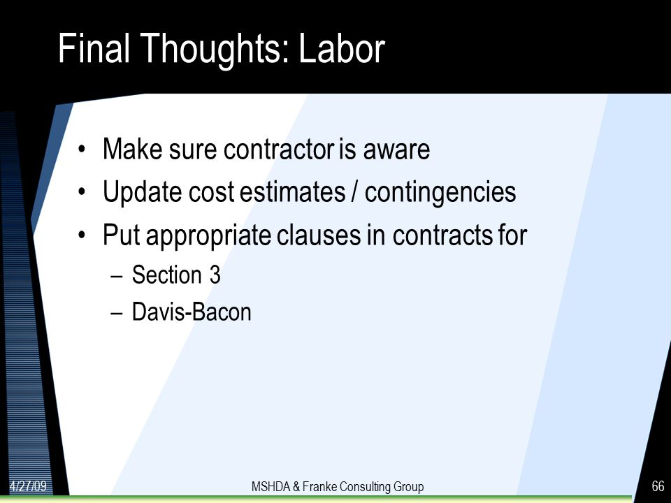 4/27/09MSHDA & Franke Consulting Group66 Final Thoughts: Labor Make sure contractor is aware Update cost estimates / contingencies Put appropriate clauses in contracts for –Section 3 –Davis-Bacon
