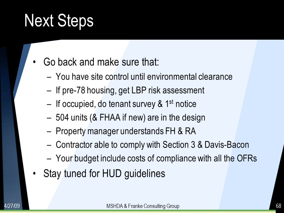 4/27/09MSHDA & Franke Consulting Group68 Next Steps Go back and make sure that: –You have site control until environmental clearance –If pre-78 housing, get LBP risk assessment –If occupied, do tenant survey & 1 st notice –504 units (& FHAA if new) are in the design –Property manager understands FH & RA –Contractor able to comply with Section 3 & Davis-Bacon –Your budget include costs of compliance with all the OFRs Stay tuned for HUD guidelines