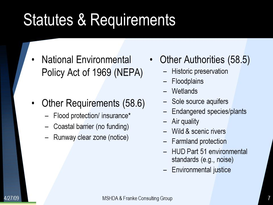 4/27/09MSHDA & Franke Consulting Group7 Statutes & Requirements National Environmental Policy Act of 1969 (NEPA) Other Requirements (58.6) –Flood protection/ insurance* –Coastal barrier (no funding) –Runway clear zone (notice) Other Authorities (58.5) –Historic preservation –Floodplains –Wetlands –Sole source aquifers –Endangered species/plants –Air quality –Wild & scenic rivers –Farmland protection –HUD Part 51 environmental standards (e.g., noise) –Environmental justice