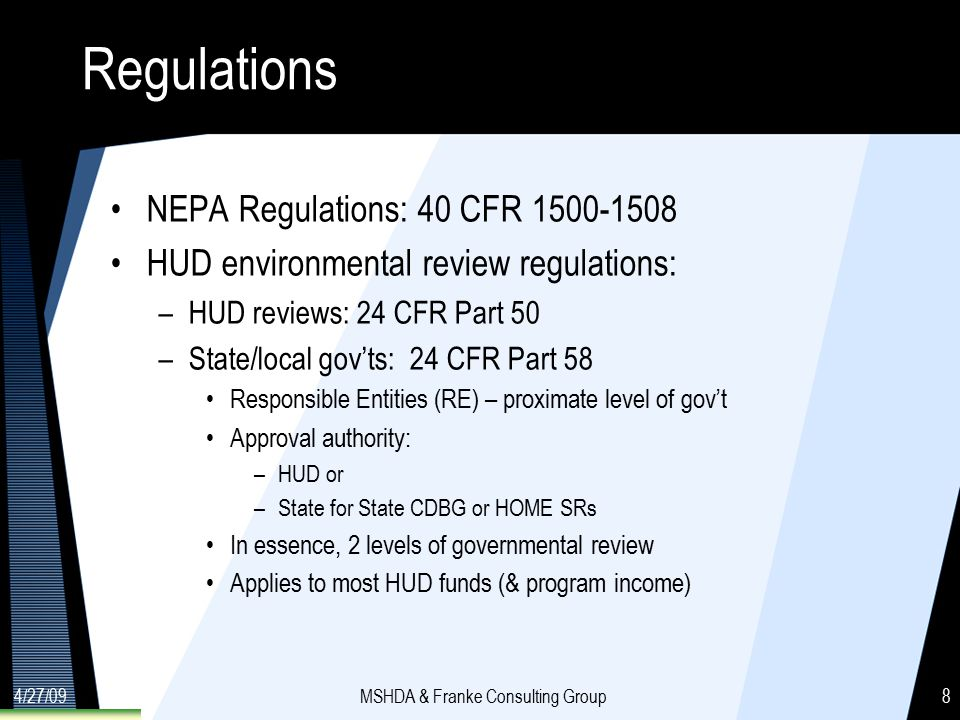 4/27/09MSHDA & Franke Consulting Group8 Regulations NEPA Regulations: 40 CFR 1500-1508 HUD environmental review regulations: –HUD reviews: 24 CFR Part 50 –State/local gov'ts: 24 CFR Part 58 Responsible Entities (RE) – proximate level of gov't Approval authority: –HUD or –State for State CDBG or HOME SRs In essence, 2 levels of governmental review Applies to most HUD funds (& program income)