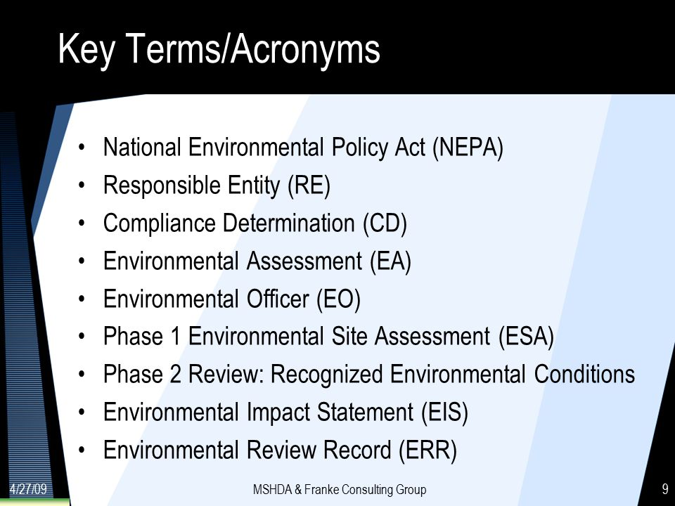 4/27/09MSHDA & Franke Consulting Group9 Key Terms/Acronyms National Environmental Policy Act (NEPA) Responsible Entity (RE) Compliance Determination (CD) Environmental Assessment (EA) Environmental Officer (EO) Phase 1 Environmental Site Assessment (ESA) Phase 2 Review: Recognized Environmental Conditions Environmental Impact Statement (EIS) Environmental Review Record (ERR)