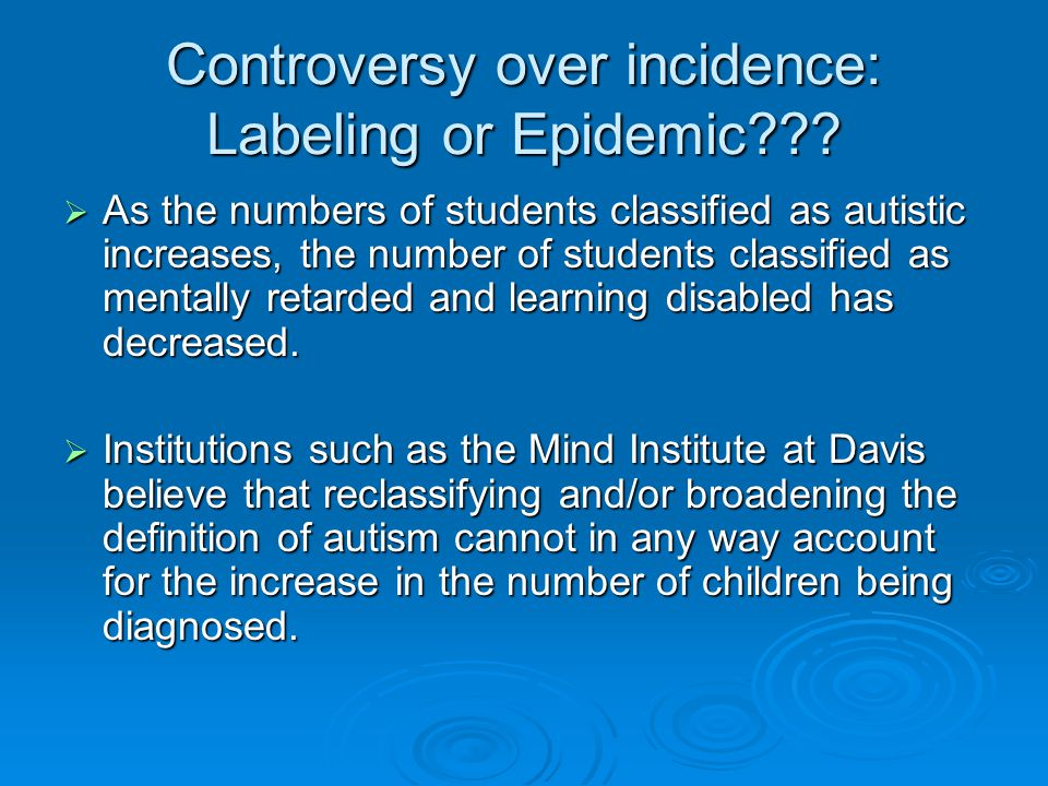 Controversy over incidence: Labeling or Epidemic???  As the numbers of students classified as autistic increases, the number of students classified a
