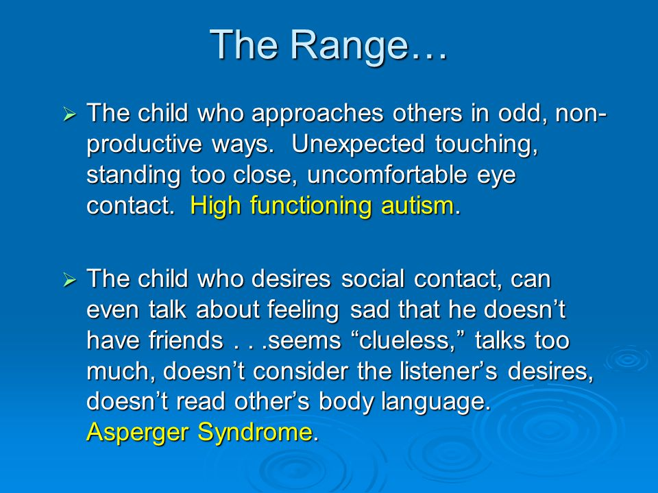 The Range…  The child who approaches others in odd, non- productive ways. Unexpected touching, standing too close, uncomfortable eye contact. High fu