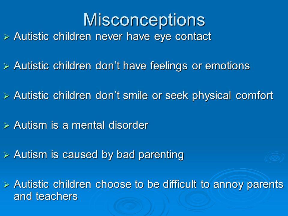 Misconceptions  Autistic children never have eye contact  Autistic children don't have feelings or emotions  Autistic children don't smile or seek