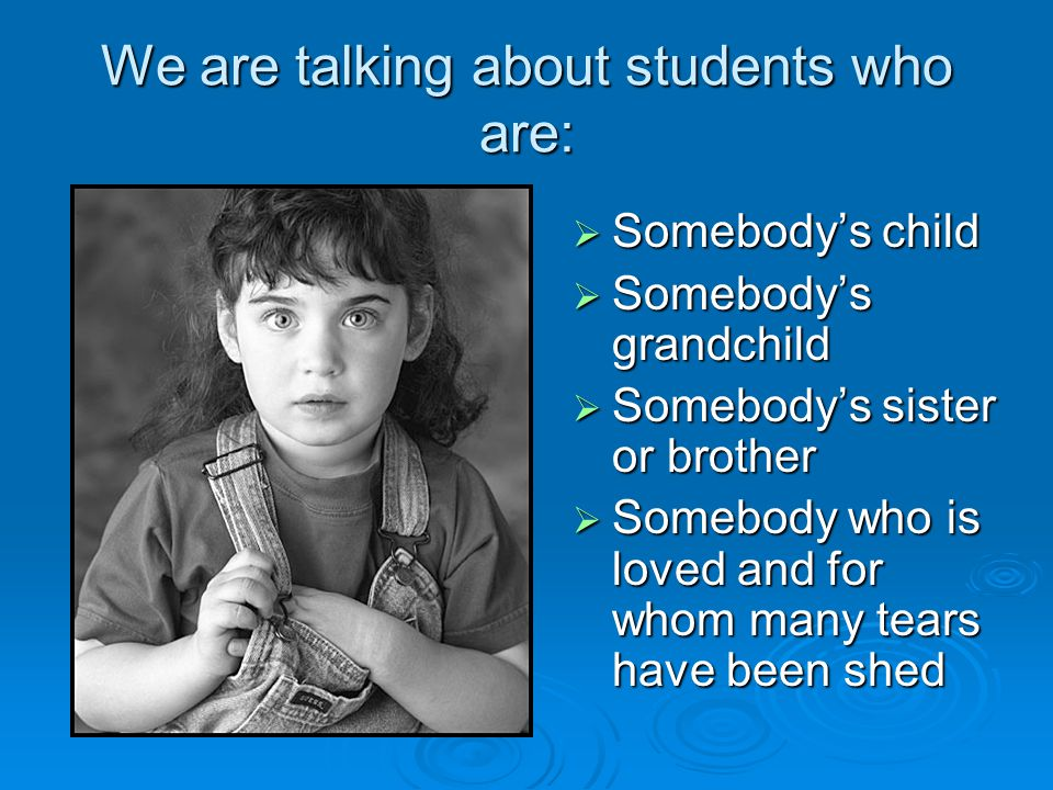 We are talking about students who are:  Somebody's child  Somebody's grandchild  Somebody's sister or brother  Somebody who is loved and for whom